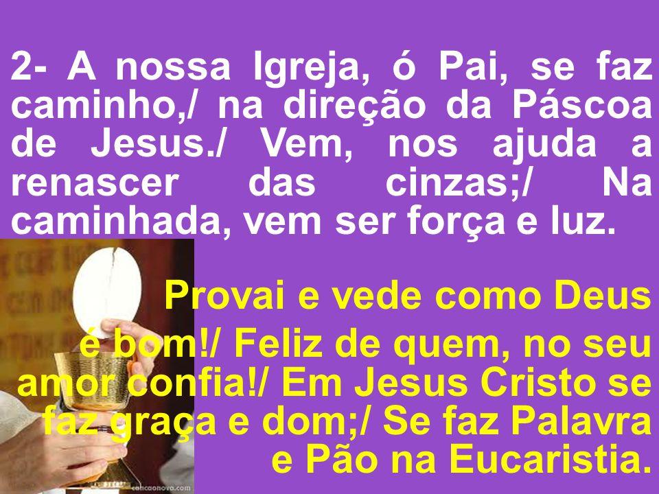 2- A nossa Igreja, ó Pai, se faz caminho,/ na direção da Páscoa de Jesus./ Vem, nos ajuda a renascer das cinzas;/ Na caminhada, vem ser força e luz.