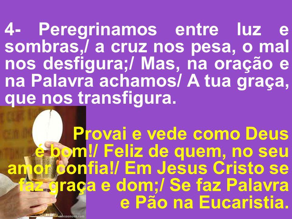 4- Peregrinamos entre luz e sombras,/ a cruz nos pesa, o mal nos desfigura;/ Mas, na oração e na Palavra achamos/ A tua graça, que nos transfigura.