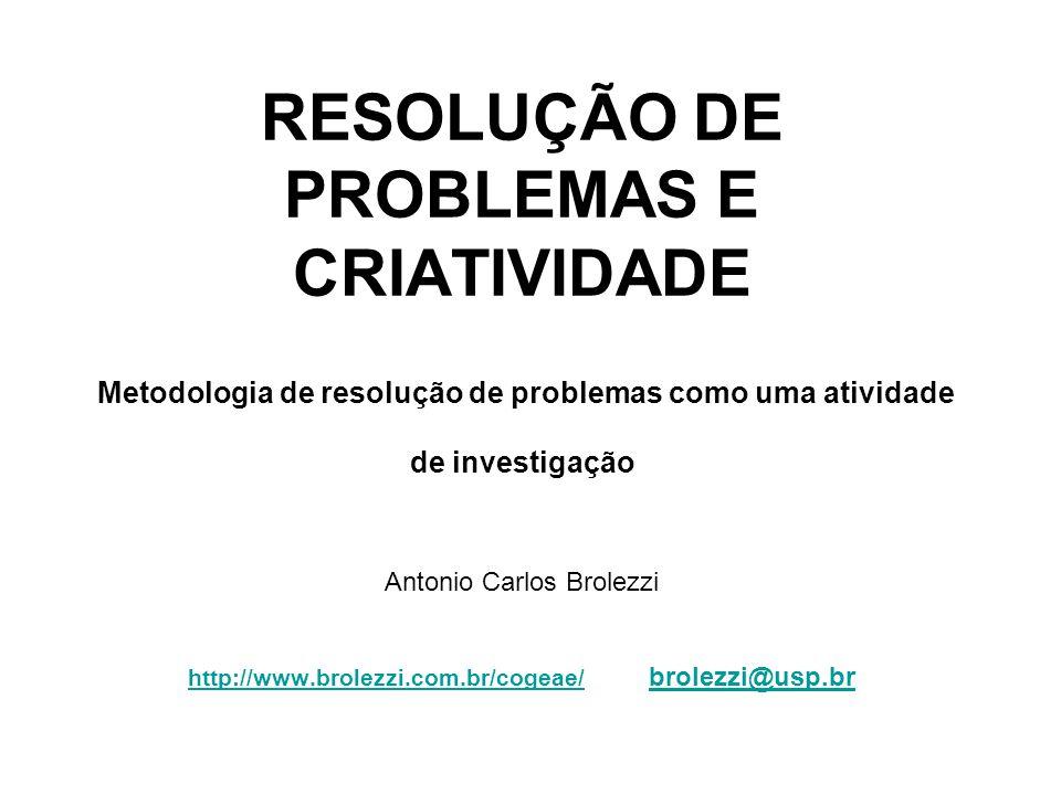 RESOLUÇÃO DE PROBLEMAS E CRIATIVIDADE Metodologia de resolução de problemas como uma atividade de investigação Antonio Carlos Brolezzi http://www.brolezzi.com.br/cogeae/ brolezzi@usp.br