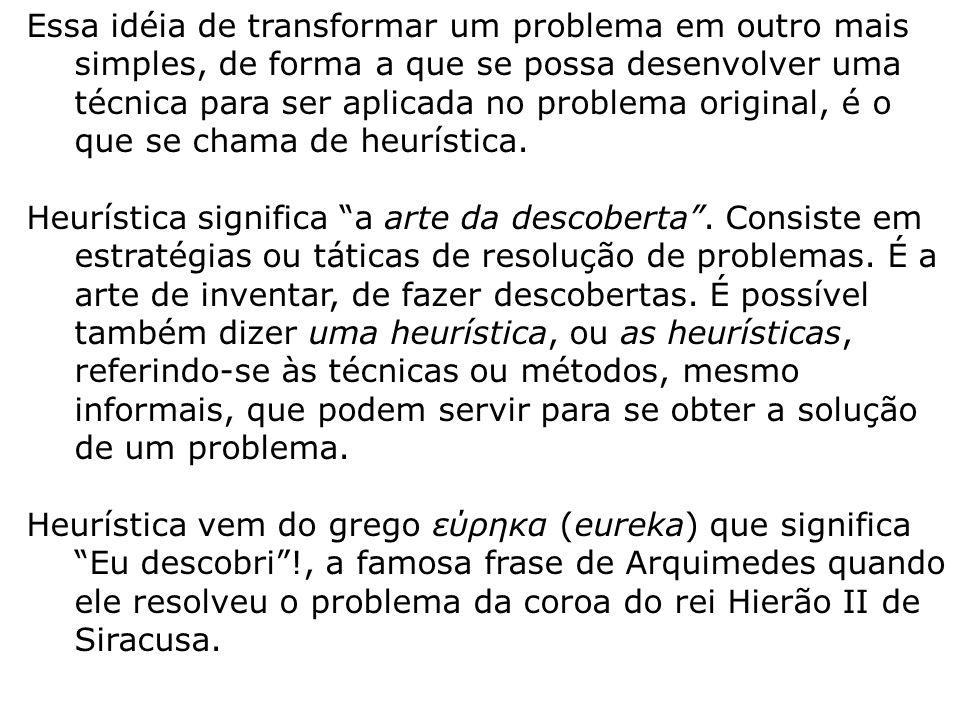 Essa idéia de transformar um problema em outro mais simples, de forma a que se possa desenvolver uma técnica para ser aplicada no problema original, é o que se chama de heurística.