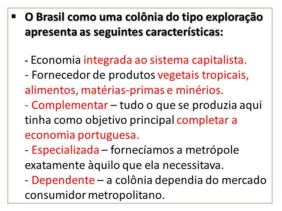 O Brasil como uma colônia do tipo exploração apresenta as seguintes características: - Economia integrada ao sistema capitalista.
