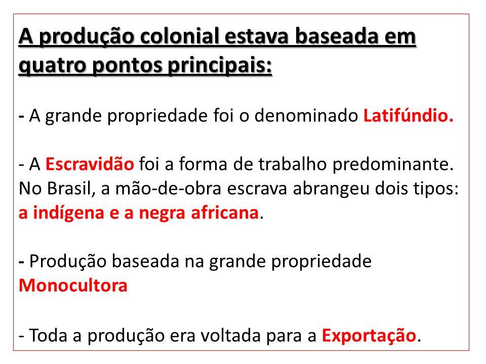 A produção colonial estava baseada em quatro pontos principais: - A grande propriedade foi o denominado Latifúndio.