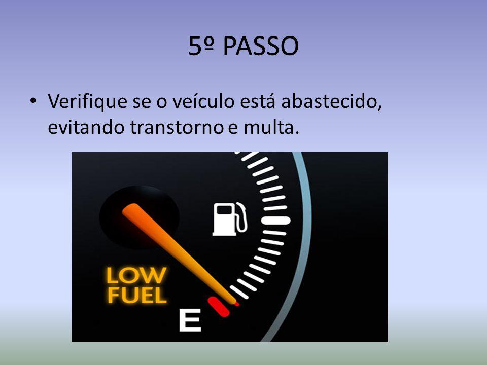 5º PASSO Verifique se o veículo está abastecido, evitando transtorno e multa.