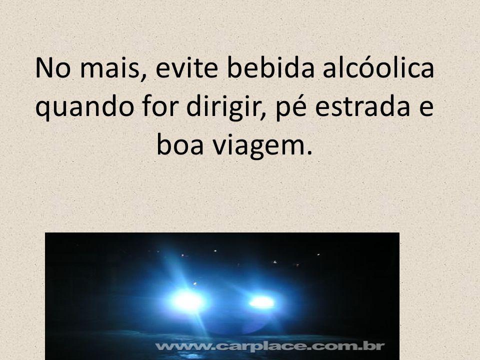 No mais, evite bebida alcóolica quando for dirigir, pé estrada e boa viagem.
