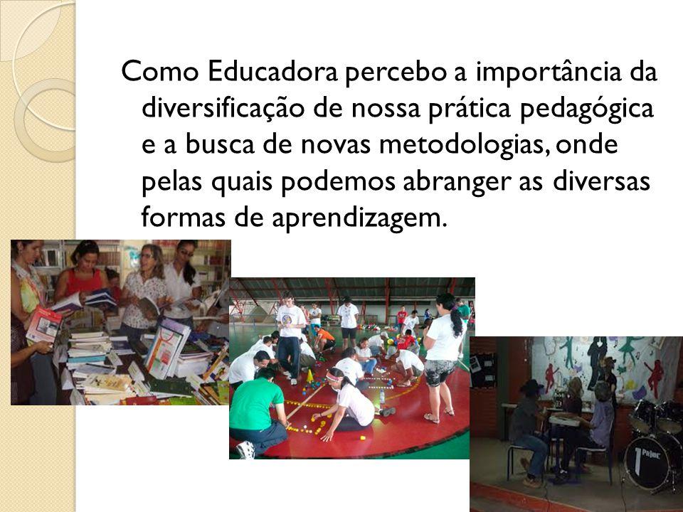 Como Educadora percebo a importância da diversificação de nossa prática pedagógica e a busca de novas metodologias, onde pelas quais podemos abranger as diversas formas de aprendizagem.