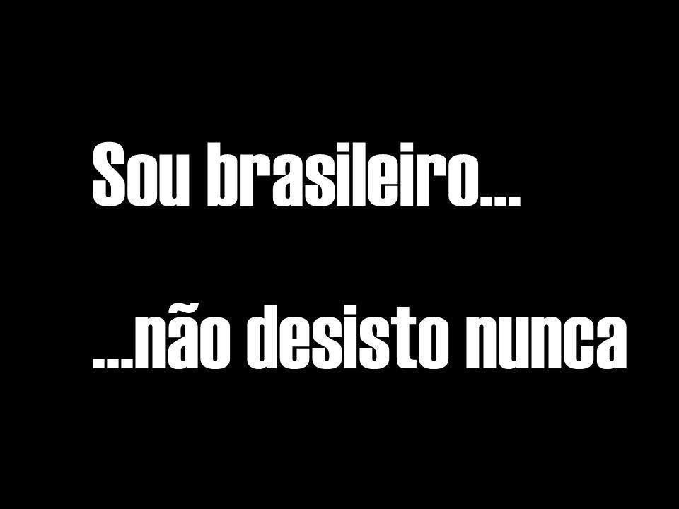Sou brasileiro... ...não desisto nunca