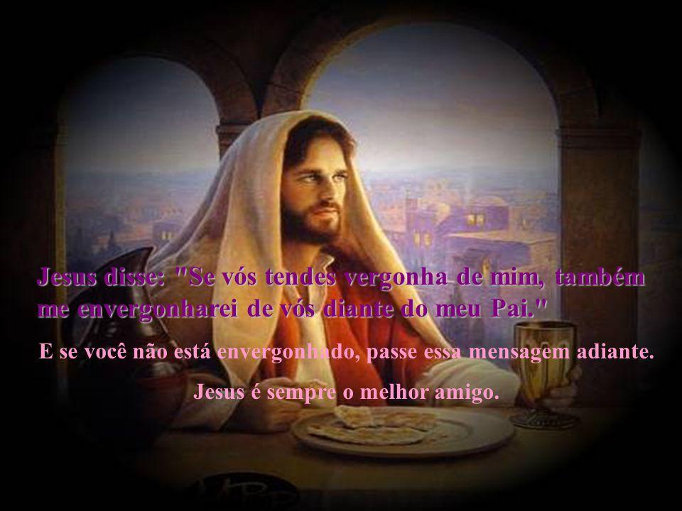 Jesus disse: Se vós tendes vergonha de mim, também me envergonharei de vós diante do meu Pai.