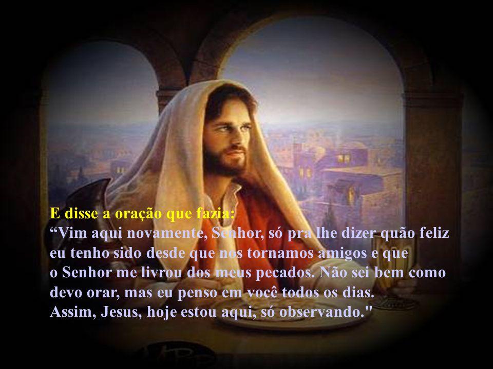 E disse a oração que fazia: Vim aqui novamente, Senhor, só pra lhe dizer quão feliz eu tenho sido desde que nos tornamos amigos e que o Senhor me livrou dos meus pecados.