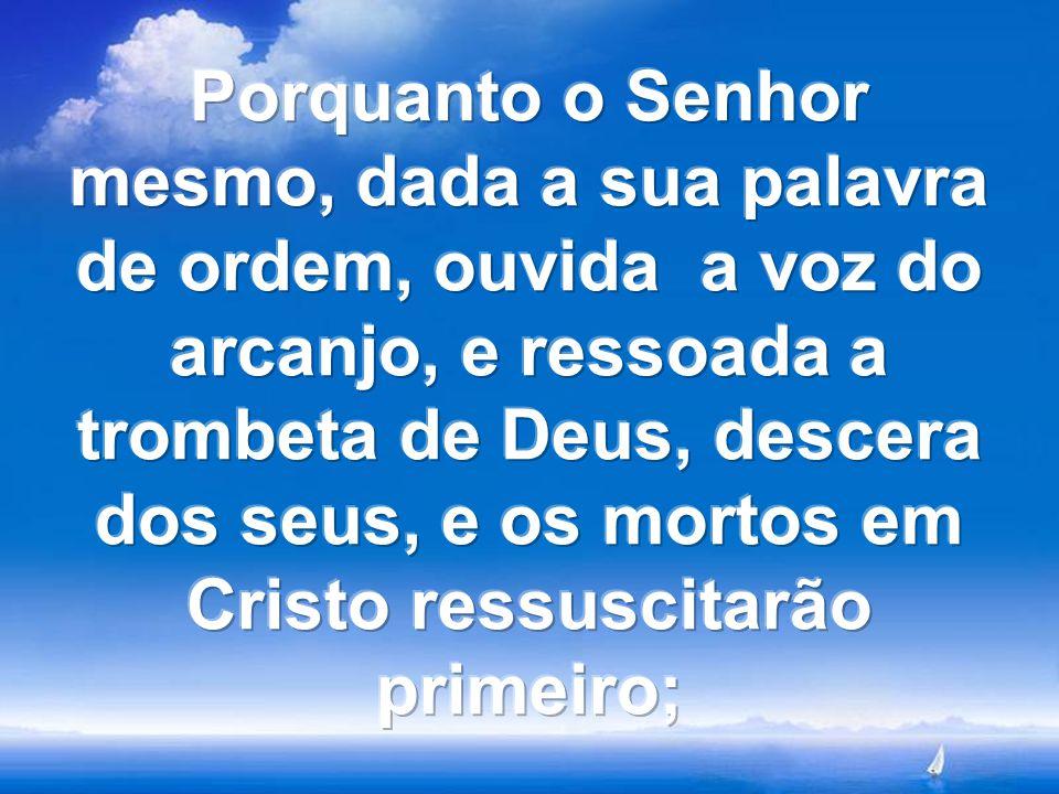 Porquanto o Senhor mesmo, dada a sua palavra de ordem, ouvida a voz do arcanjo, e ressoada a trombeta de Deus, descera dos seus, e os mortos em Cristo ressuscitarão primeiro;