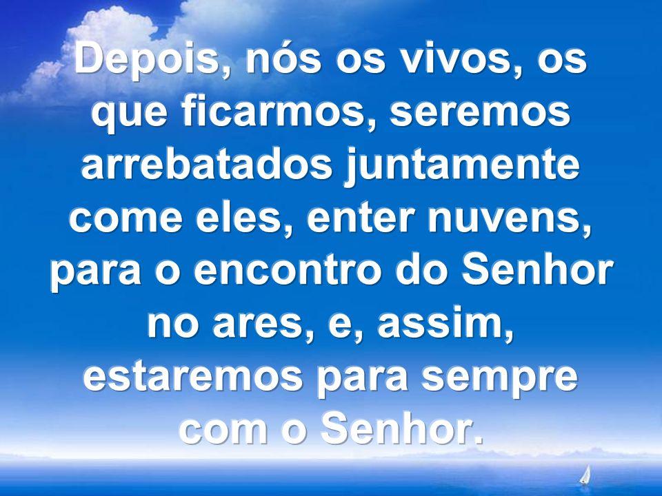 Depois, nós os vivos, os que ficarmos, seremos arrebatados juntamente come eles, enter nuvens, para o encontro do Senhor no ares, e, assim, estaremos para sempre com o Senhor.