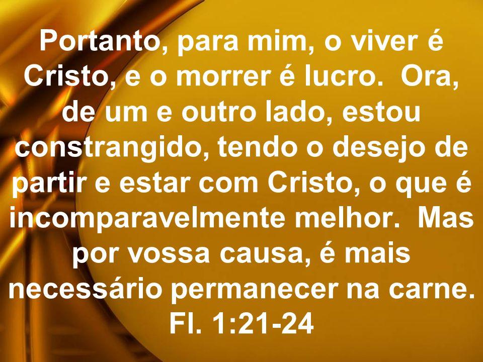 Portanto, para mim, o viver é Cristo, e o morrer é lucro