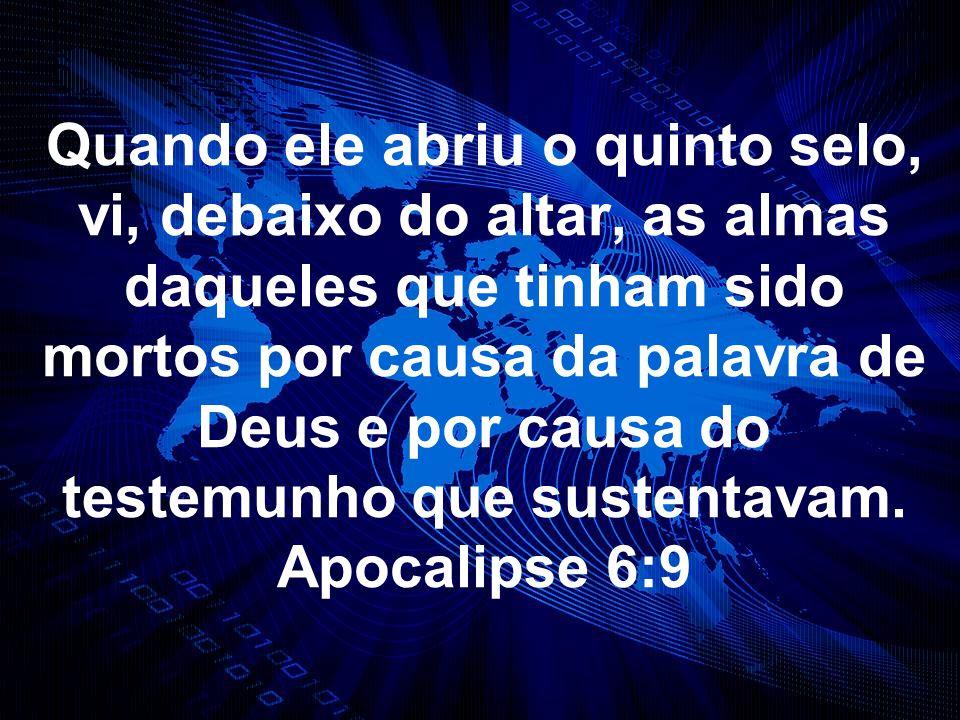 Quando ele abriu o quinto selo, vi, debaixo do altar, as almas daqueles que tinham sido mortos por causa da palavra de Deus e por causa do testemunho que sustentavam.