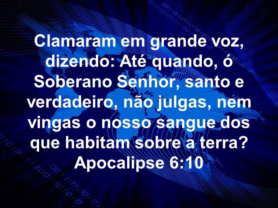 Clamaram em grande voz, dizendo: Até quando, ó Soberano Senhor, santo e verdadeiro, não julgas, nem vingas o nosso sangue dos que habitam sobre a terra.