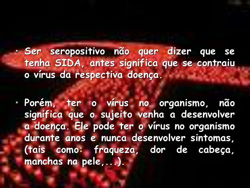 Ser seropositivo não quer dizer que se tenha SIDA, antes significa que se contraiu o vírus da respectiva doença.