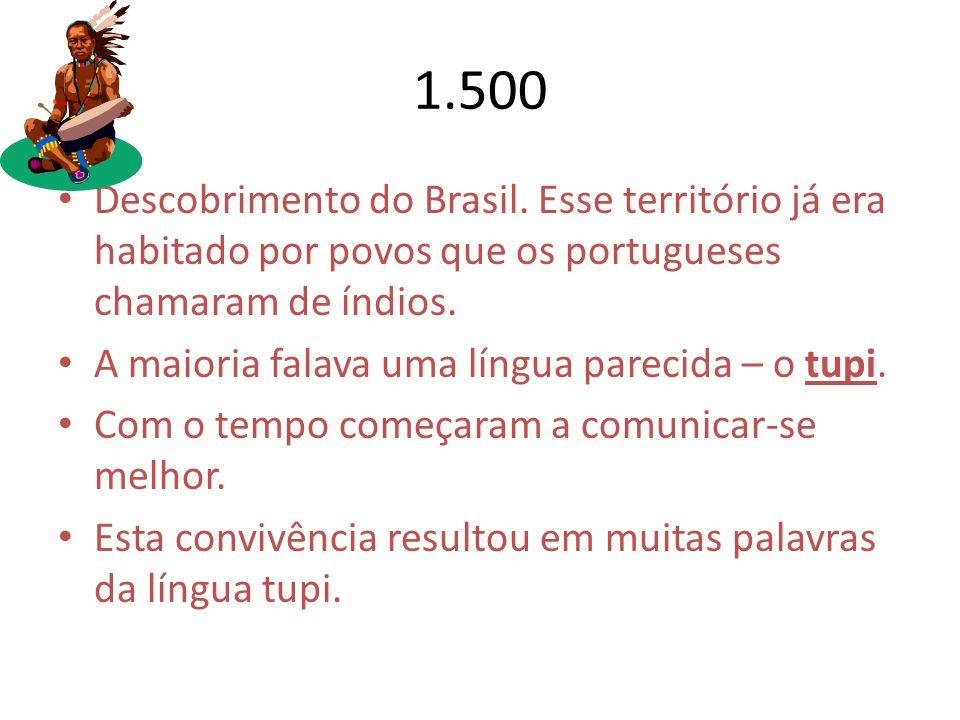 1.500 Descobrimento do Brasil. Esse território já era habitado por povos que os portugueses chamaram de índios.