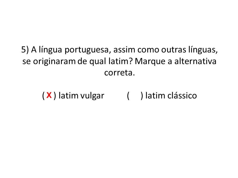 5) A língua portuguesa, assim como outras línguas, se originaram de qual latim Marque a alternativa correta. ( ) latim vulgar ( ) latim clássico
