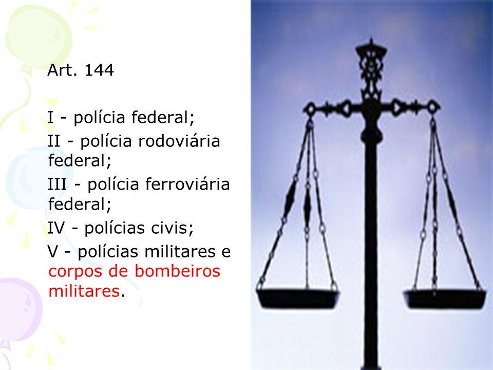 Art. 144 I - polícia federal; II - polícia rodoviária federal; III - polícia ferroviária federal;