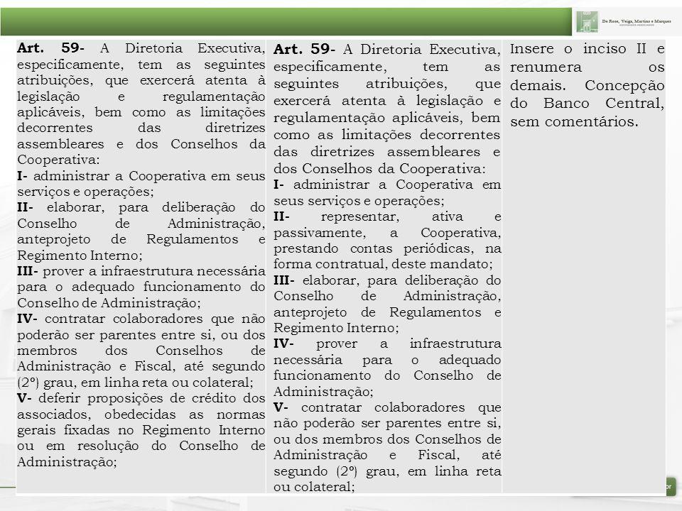 Art. 59- A Diretoria Executiva, especificamente, tem as seguintes atribuições, que exercerá atenta à legislação e regulamentação aplicáveis, bem como as limitações decorrentes das diretrizes assembleares e dos Conselhos da Cooperativa: