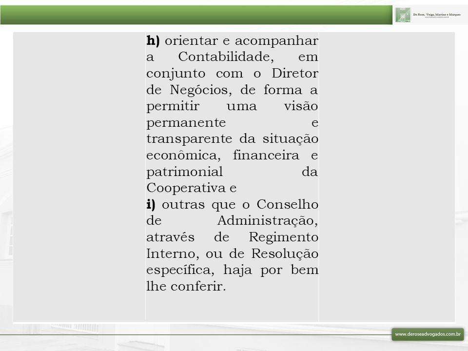 h) orientar e acompanhar a Contabilidade, em conjunto com o Diretor de Negócios, de forma a permitir uma visão permanente e transparente da situação econômica, financeira e patrimonial da Cooperativa e