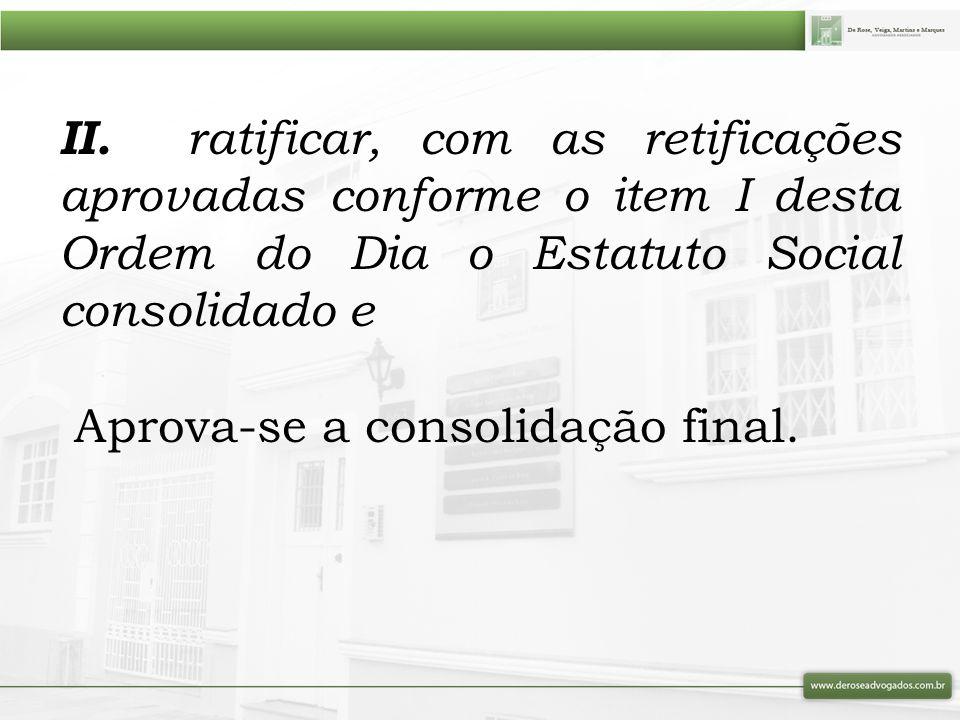 II. ratificar, com as retificações aprovadas conforme o item I desta Ordem do Dia o Estatuto Social consolidado e