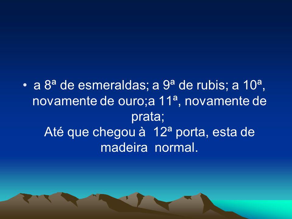 a 8ª de esmeraldas; a 9ª de rubis; a 10ª, novamente de ouro;a 11ª, novamente de prata; Até que chegou à 12ª porta, esta de madeira normal.