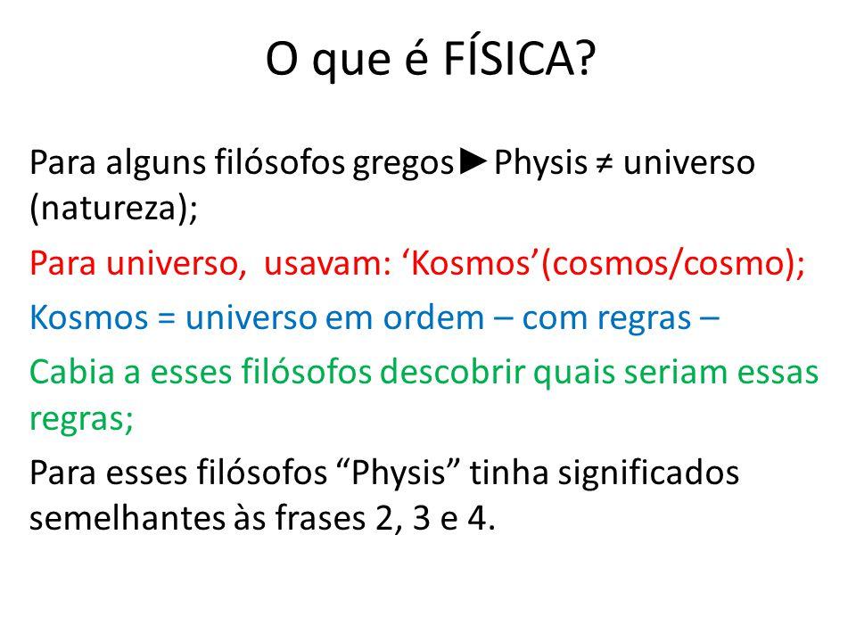 O que é FÍSICA Para alguns filósofos gregos►Physis ≠ universo (natureza); Para universo, usavam: 'Kosmos'(cosmos/cosmo);