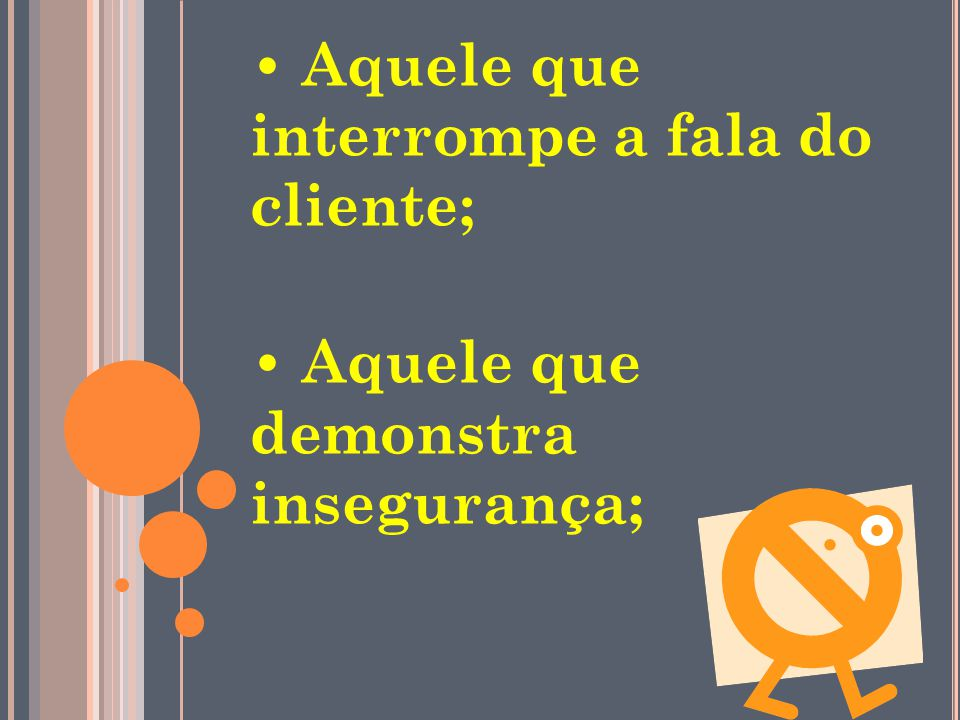 • Aquele que interrompe a fala do cliente;