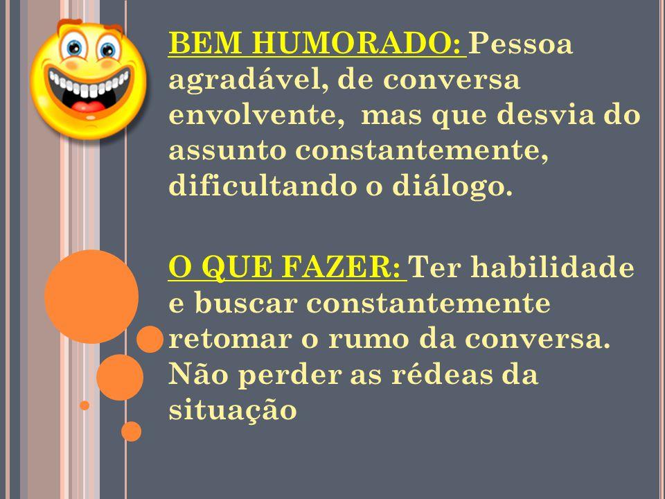 BEM HUMORADO: Pessoa agradável, de conversa envolvente, mas que desvia do assunto constantemente, dificultando o diálogo.
