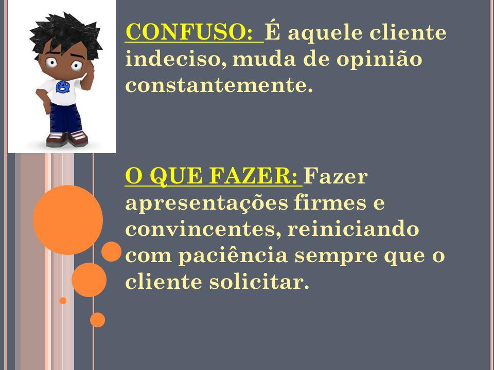 CONFUSO: É aquele cliente indeciso, muda de opinião constantemente.