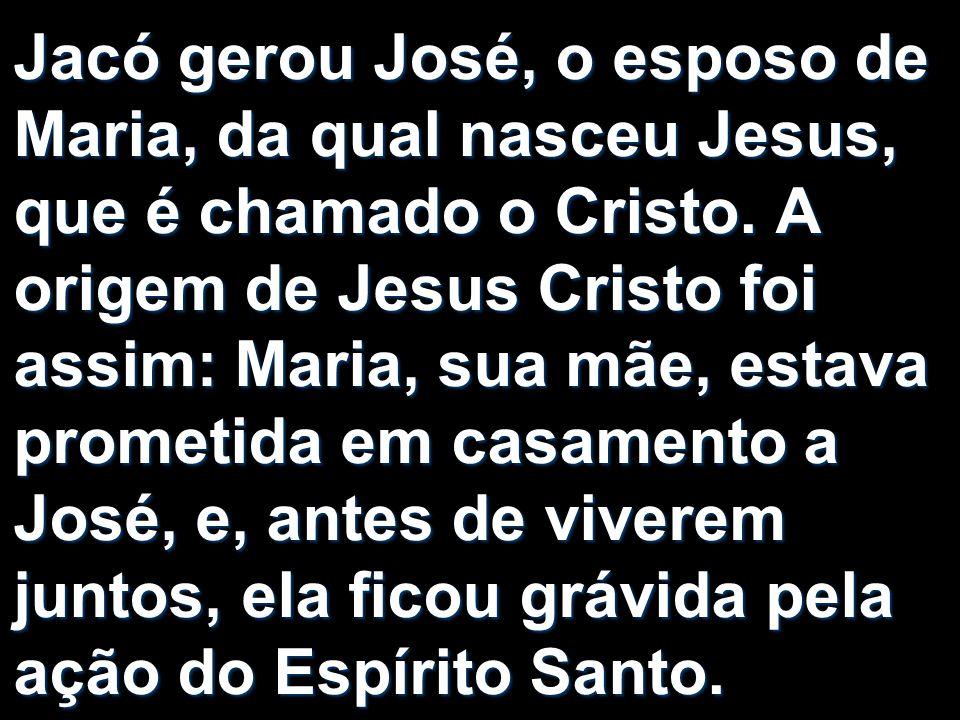 Jacó gerou José, o esposo de Maria, da qual nasceu Jesus, que é chamado o Cristo.