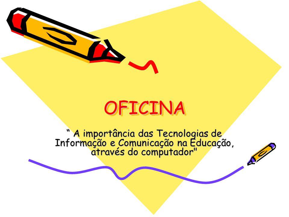 OFICINA A importância das Tecnologias de Informação e Comunicação na Educação, através do computador