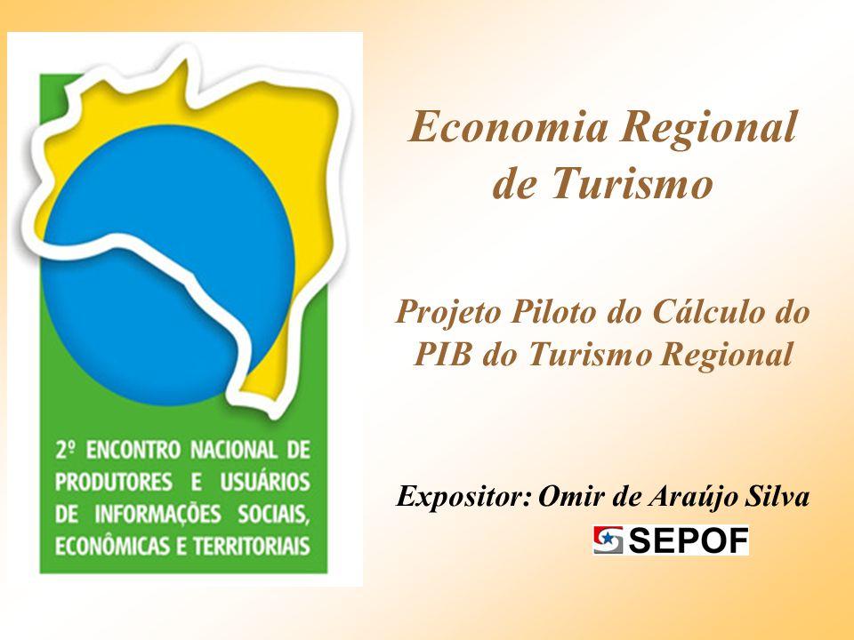 Economia Regional de Turismo Projeto Piloto do Cálculo do PIB do Turismo Regional Expositor: Omir de Araújo Silva