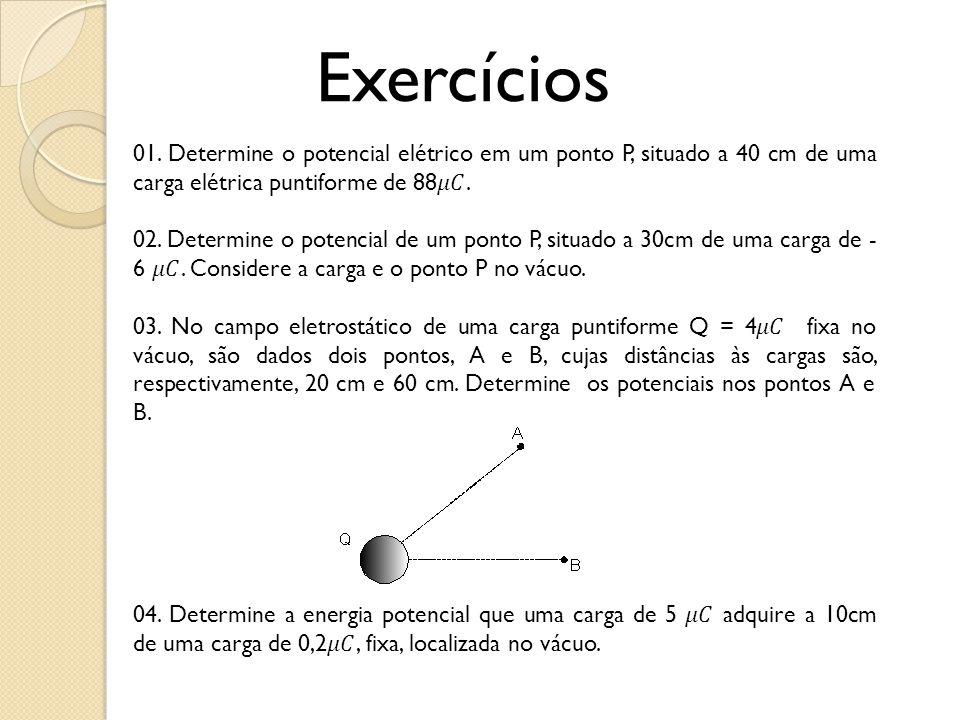 Exercícios 01. Determine o potencial elétrico em um ponto P, situado a 40 cm de uma carga elétrica puntiforme de 88𝜇𝐶.