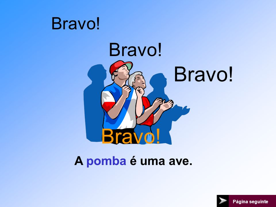Bravo! Bravo! Bravo! Bravo! A pomba é uma ave. Página seguinte