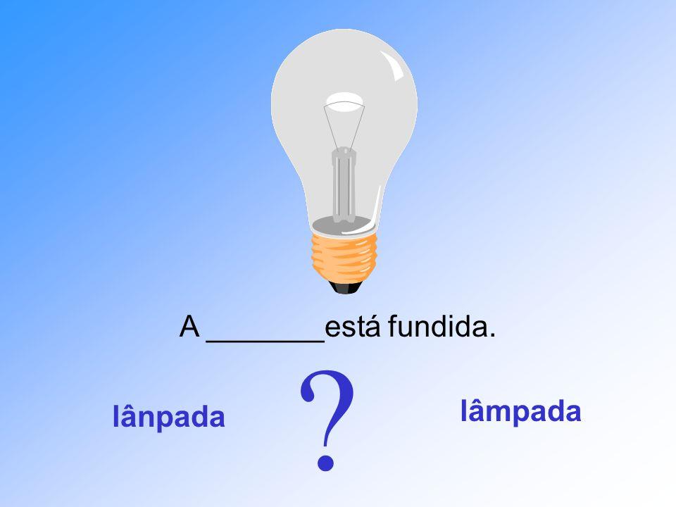 A _______está fundida. lâmpada lânpada