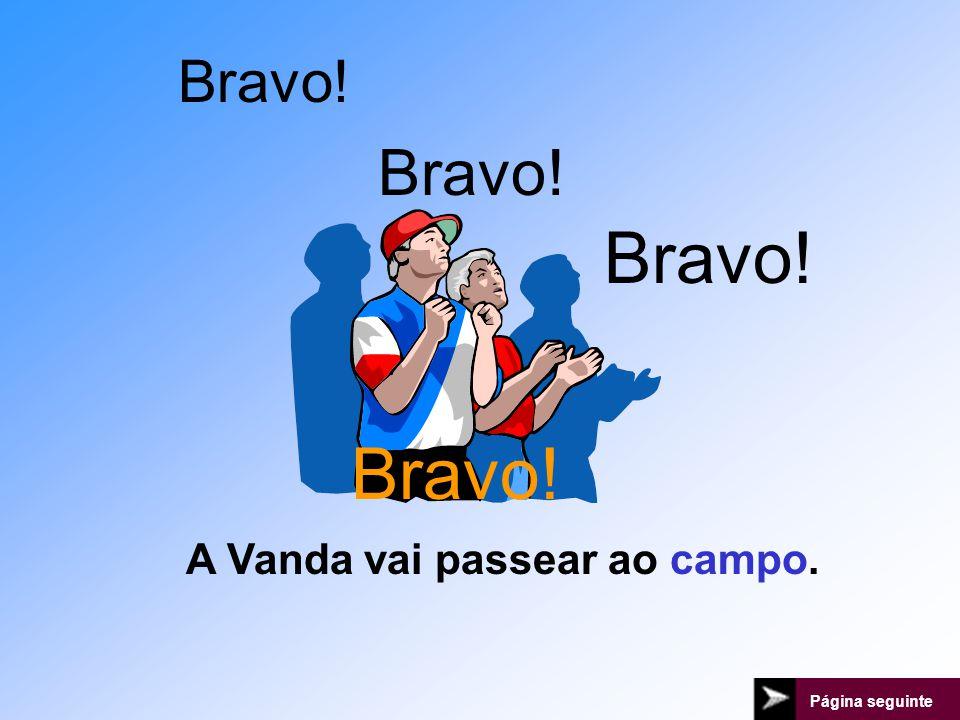 Bravo! Bravo! Bravo! Bravo! A Vanda vai passear ao campo.