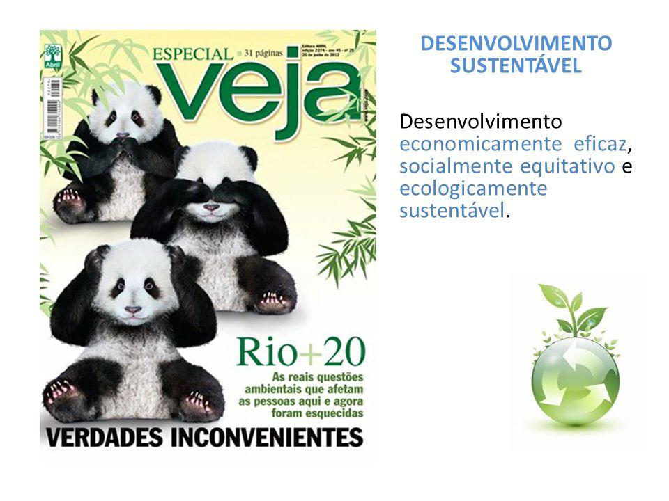 DESENVOLVIMENTO SUSTENTÁVEL Desenvolvimento economicamente eficaz, socialmente equitativo e ecologicamente sustentável.