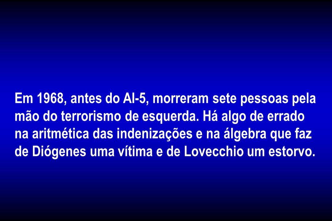 Em 1968, antes do AI-5, morreram sete pessoas pela mão do terrorismo de esquerda. Há algo de errado na aritmética das indenizações e na álgebra que faz de Diógenes uma vítima e de Lovecchio um estorvo.