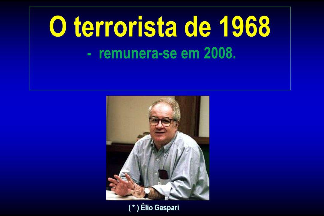 O terrorista de 1968 - remunera-se em 2008. ( * ) Élio Gaspari