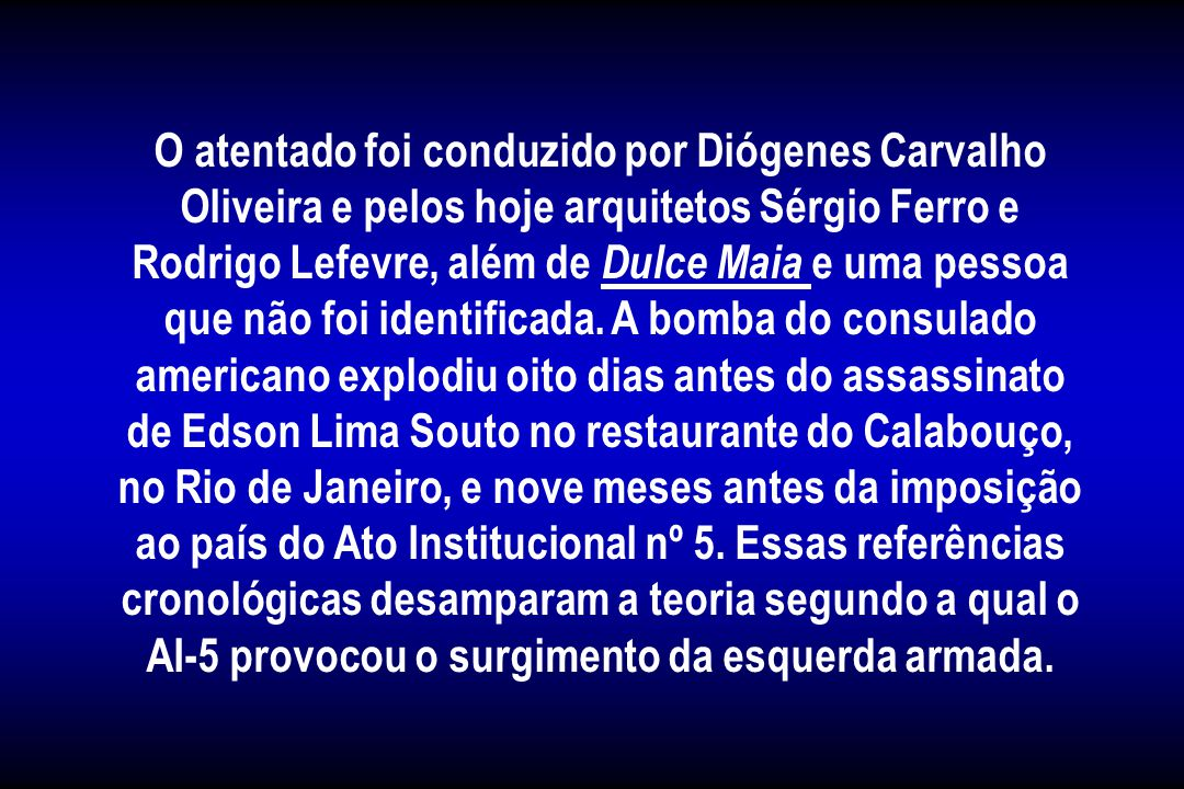 O atentado foi conduzido por Diógenes Carvalho Oliveira e pelos hoje arquitetos Sérgio Ferro e Rodrigo Lefevre, além de Dulce Maia e uma pessoa que não foi identificada.