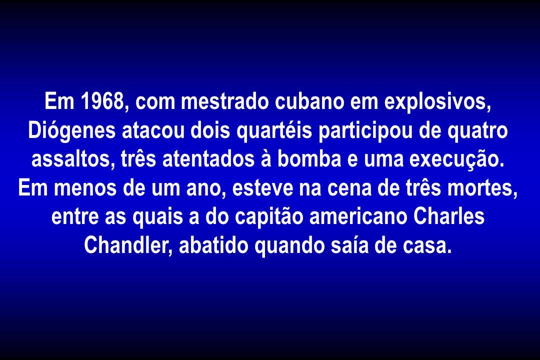 Em 1968, com mestrado cubano em explosivos, Diógenes atacou dois quartéis participou de quatro assaltos, três atentados à bomba e uma execução.