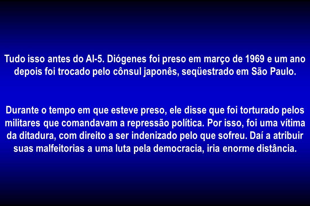 Tudo isso antes do AI-5. Diógenes foi preso em março de 1969 e um ano depois foi trocado pelo cônsul japonês, seqüestrado em São Paulo.