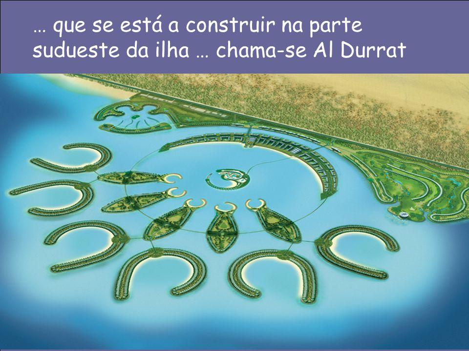 … que se está a construir na parte sudueste da ilha … chama-se Al Durrat