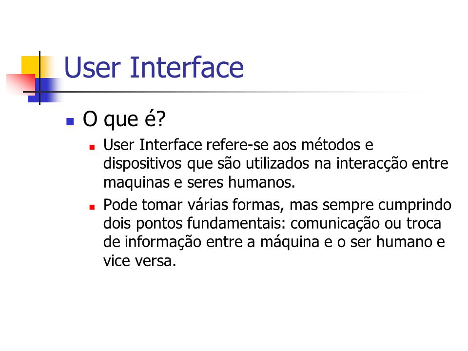 User Interface O que é User Interface refere-se aos métodos e dispositivos que são utilizados na interacção entre maquinas e seres humanos.