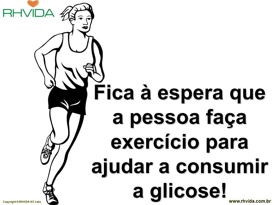 Fica à espera que a pessoa faça exercício para ajudar a consumir a glicose!