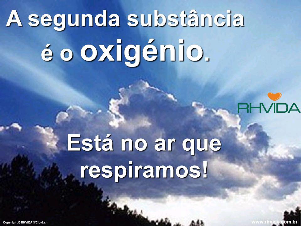 A segunda substância é o oxigénio. Está no ar que respiramos!