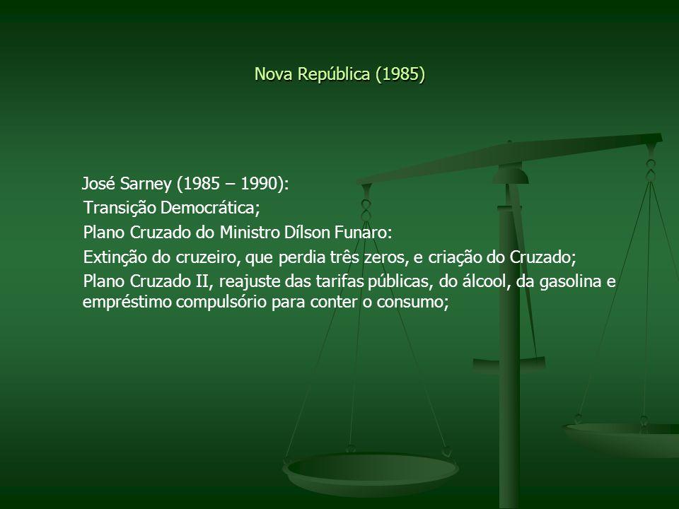 Nova República (1985) José Sarney (1985 – 1990): Transição Democrática; Plano Cruzado do Ministro Dílson Funaro: