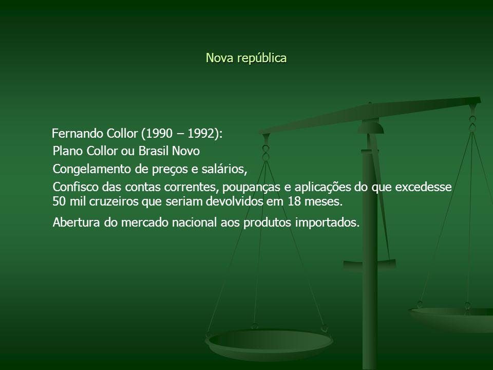 Nova república Fernando Collor (1990 – 1992): Plano Collor ou Brasil Novo. Congelamento de preços e salários,
