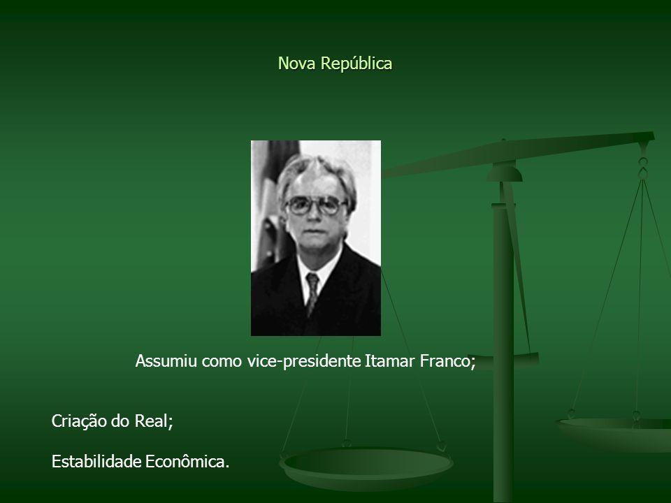 Nova República Assumiu como vice-presidente Itamar Franco; Criação do Real; Estabilidade Econômica.