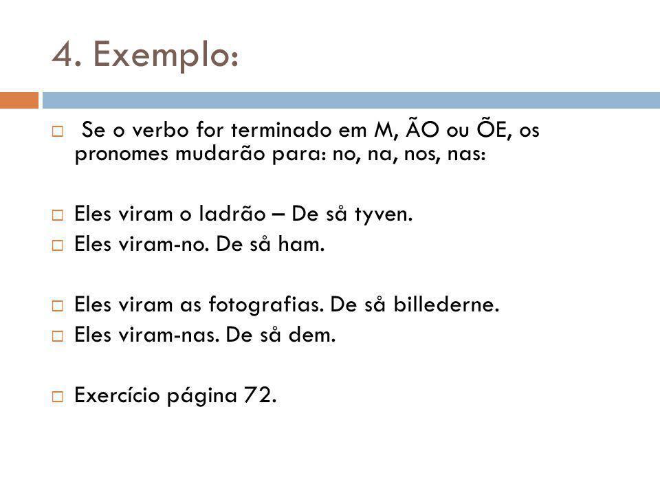 4. Exemplo: Se o verbo for terminado em M, ÃO ou ÕE, os pronomes mudarão para: no, na, nos, nas: Eles viram o ladrão – De så tyven.